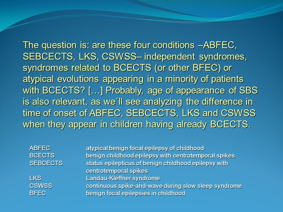The question is: are these four conditions –ABFEC, SEBCECTS, LKS, CSWSS– independent syndromes, syndromes related to BCECTS (or other BFEC) or atypical evolutions appearing in a minority of patients with BCECTS […] Probably, age of appearance of SBS is also relevant, as we´ll see analyzing the difference in time of onset of ABFEC, SEBCECTS, LKS and CSWSS when they appear in children having already BCECTS.